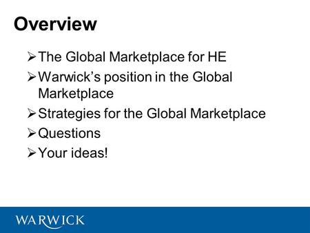  The Global Marketplace for HE  Warwick's position in the Global Marketplace  Strategies for the Global Marketplace  Questions  Your ideas! Overview.