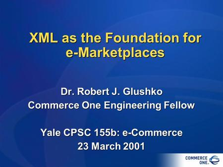 XML as the Foundation for <strong>e</strong>-Marketplaces Dr. Robert J. Glushko <strong>Commerce</strong> One Engineering Fellow Yale CPSC 155b: <strong>e</strong>-<strong>Commerce</strong> 23 March 2001.