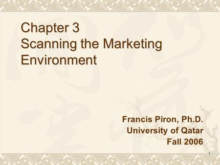 1 Chapter 3 Scanning the Marketing Environment Francis Piron, Ph.D. University of Qatar Fall 2006.