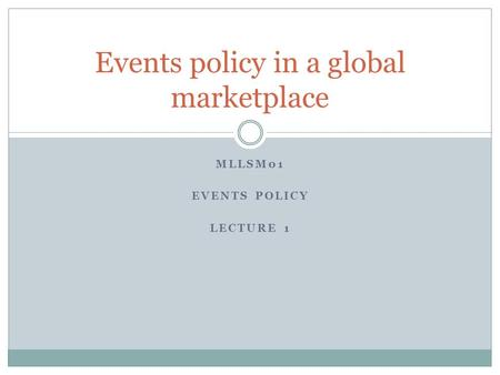 MLLSM01 EVENTS POLICY LECTURE 1 Events policy in a global marketplace.