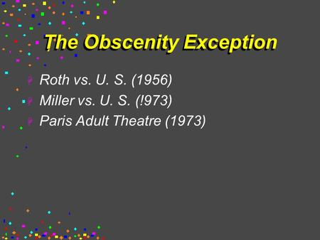 The Obscenity Exception  Roth vs. U. S. (1956)  Miller vs. U. S. (!973)  Paris Adult Theatre (1973)
