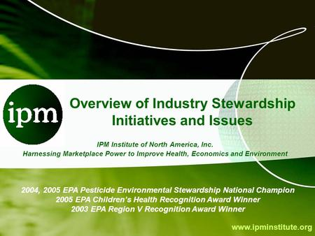 Www.ipminstitute.org Overview of Industry Stewardship Initiatives and Issues IPM Institute of North America, Inc. Harnessing Marketplace Power to Improve.