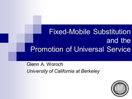 Fixed-Mobile Substitution and the Promotion of Universal Service Glenn A. Woroch University of California at Berkeley.