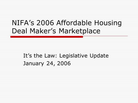 NIFA's 2006 Affordable Housing Deal Maker's Marketplace It's the Law: Legislative Update January 24, 2006.