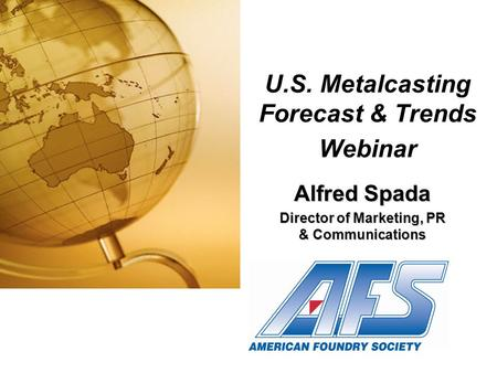 U.S. Metalcasting Forecast & Trends Webinar Alfred Spada Director of Marketing, PR & Communications.