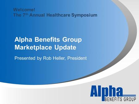 Alpha Benefits Group Marketplace Update Presented by Rob Heller, President Welcome! The 7 th Annual Healthcare Symposium.
