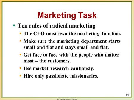 Copyright © 2003 Prentice-Hall, Inc. 1-1 Marketing Task  Ten rules of radical marketing  The CEO must own the marketing function.  Make sure the marketing.
