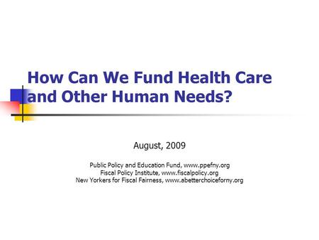 How Can We Fund Health Care and Other Human Needs? August, 2009 Public Policy and Education Fund, www.ppefny.org Fiscal Policy Institute, www.fiscalpolicy.org.