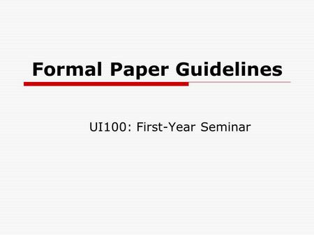 Formal Paper Guidelines UI100: First-Year Seminar.