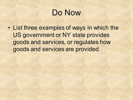 Do Now List three examples of ways in which the US government or NY state provides goods and services, or regulates how goods and services are provided.
