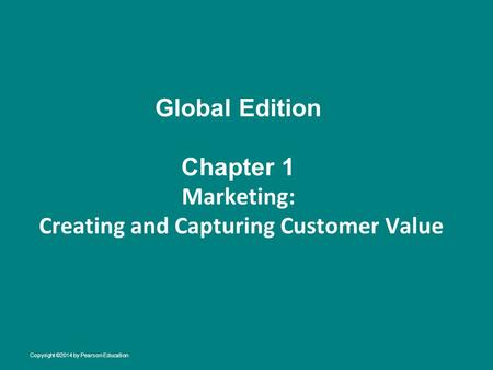 Global Edition Chapter 1 Marketing: Creating and Capturing Customer Value Copyright ©2014 by Pearson Education.