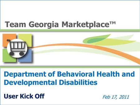 Department of Behavioral Health and Developmental Disabilities User Kick Off Feb 17, 2011 Team Georgia Marketplace™