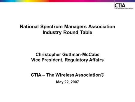 1 National Spectrum Managers Association Industry Round Table Christopher Guttman-McCabe Vice President, Regulatory Affairs CTIA – The Wireless Association®