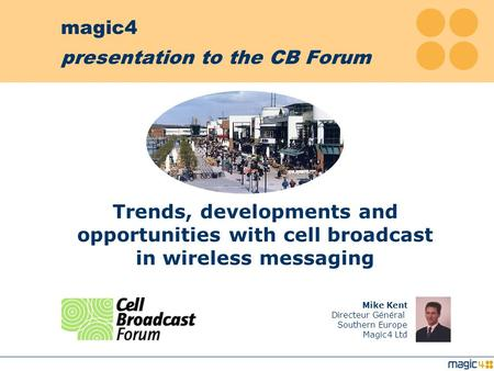 magic4 presentation to the CB Forum Mike Kent Directeur Général Southern Europe Magic4 Ltd Trends, developments and opportunities with cell broadcast.