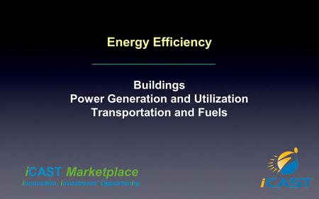 Energy Efficiency Buildings Power Generation and Utilization Transportation and Fuels iCAST Marketplace innovation. investment. Opportunity.