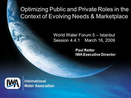 Optimizing Public and Private Roles in the Context of Evolving Needs & Marketplace World Water Forum 5 – Istanbul Session 4.4.1 March 16, 2009 Paul Reiter.