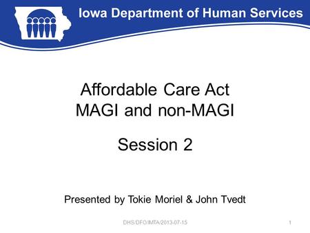 Affordable Care Act MAGI and non-MAGI Session 2 Presented by Tokie Moriel & John Tvedt 1DHS/DFO/IMTA/2013-07-15.