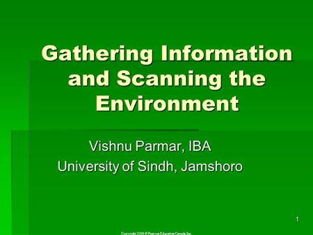 Copyright 2004 © Pearson Education Canada Inc. 1 Gathering Information and Scanning the Environment Vishnu Parmar, IBA University of Sindh, Jamshoro.