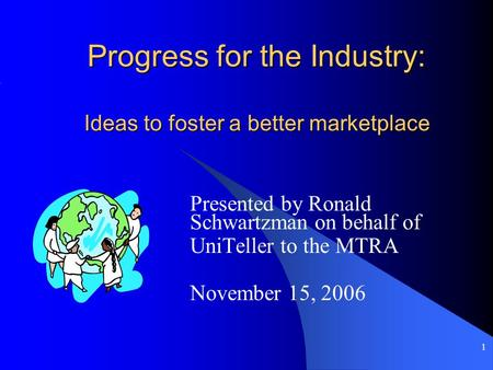 1 Progress for the Industry: Ideas to foster a better marketplace Progress for the Industry: Ideas to foster a better marketplace Presented by Ronald Schwartzman.