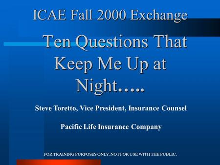 FOR TRAINING PURPOSES ONLY. NOT FOR USE WITH THE PUBLIC. ICAE Fall 2000 Exchange Ten Questions That Keep Me Up at Night….. Steve Toretto, Vice President,