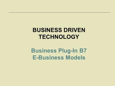 McGraw-Hill/Irwin © 2006 The McGraw-Hill Companies, Inc. All rights reserved. 7-1 BUSINESS DRIVEN TECHNOLOGY Business Plug-In B7 E-Business Models.