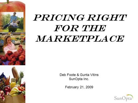 Pricing right For the marketplace Deb Foote & Gunta Vitins SunOpta Inc. February 21, 2009.