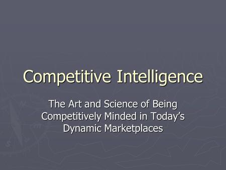 Competitive Intelligence The Art and Science of Being Competitively Minded in Today's Dynamic Marketplaces.