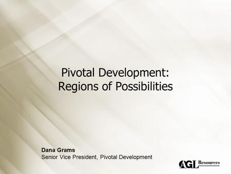 Pivotal Development: Regions of Possibilities Dana Grams Senior Vice President, Pivotal Development.
