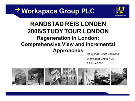 1 Workspace Group PLC RANDSTAD REIS LONDEN 2006/STUDY TOUR LONDON Regeneration in London: Comprehensive View and Incremental Approaches Harry Platt, Chief.