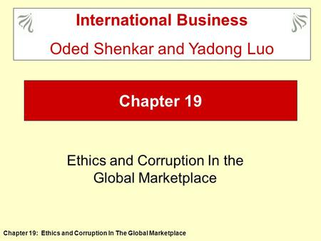 Chapter 19: Ethics and Corruption In The Global Marketplace Chapter 19 Ethics and Corruption In the Global Marketplace International Business Oded Shenkar.