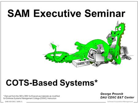 Software Acquisition Management SAM-450 EXEC SAM (1) COTS-Based Systems* SAM Executive Seminar George Prosnik DAU CDSC E&T Center * Derived from the SEI's.
