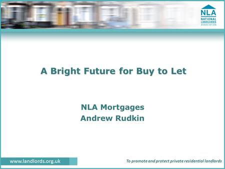 Www.landlords.org.uk To promote and protect private residential landlords A Bright Future for Buy to Let NLA Mortgages Andrew Rudkin.
