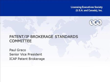 Licensing Executives Society (U.S.A. and Canada), Inc. PATENT/IP BROKERAGE STANDARDS COMMITTEE Paul Greco Senior Vice President ICAP Patent Brokerage.
