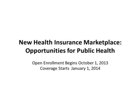 New Health Insurance Marketplace: Opportunities for Public Health Open Enrollment Begins October 1, 2013 Coverage Starts January 1, 2014.