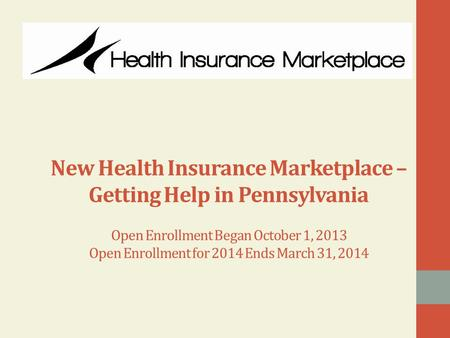 New Health Insurance Marketplace – Getting Help in Pennsylvania Open Enrollment Began October 1, 2013 Open Enrollment for 2014 Ends March 31, 2014.