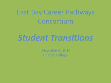 East Bay Career Pathways Consortium Student Transitions December 4, 2014 Chabot College.