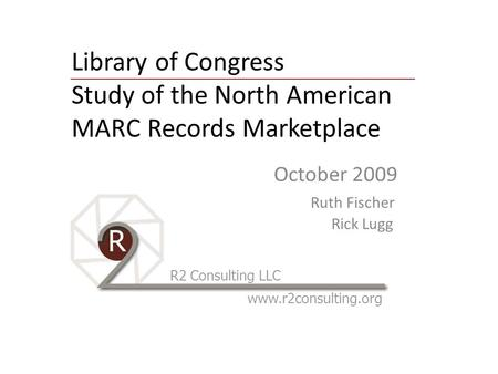 Library of Congress Study of the North American MARC Records Marketplace October 2009 Ruth Fischer Rick Lugg R2 Consulting LLC www.r2consulting.org.