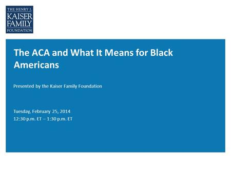 The ACA and What It Means for Black Americans Presented by the Kaiser Family Foundation Tuesday, February 25, 2014 12:30 p.m. ET – 1:30 p.m. ET.