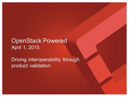 OpenStack Powered April 1, 2015 Driving interoperability through product validation.