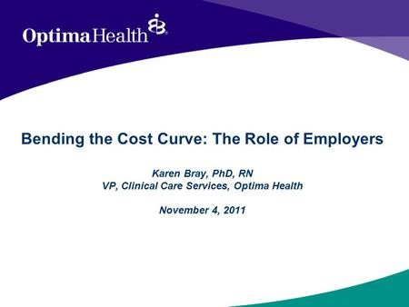 Bending the Cost Curve: The Role of Employers Karen Bray, PhD, RN VP, Clinical Care Services, Optima Health November 4, 2011.