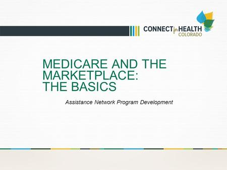 MEDICARE AND THE MARKETPLACE: THE BASICS Assistance Network Program Development.