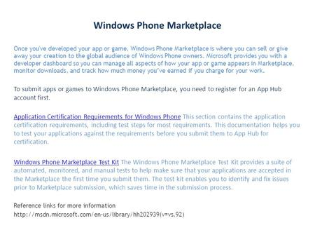 Windows Phone Marketplace Once you've developed your app or game, Windows Phone Marketplace is where you can sell or give away your creation to the global.