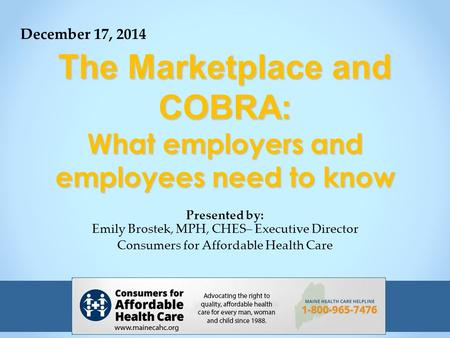 The Marketplace and COBRA: What employers and employees need to know Presented by: Emily Brostek, MPH, CHES– Executive Director Consumers for Affordable.