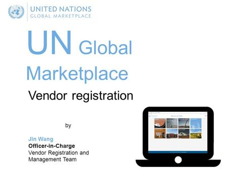 UN Global Marketplace by Jin Wang Officer-in-Charge Vendor Registration and Management Team Vendor registration.