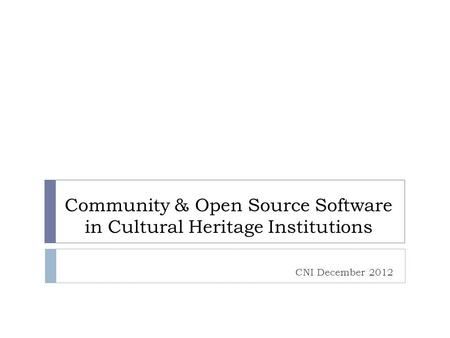 Community & Open Source Software in Cultural Heritage Institutions CNI December 2012.