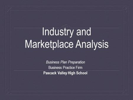 Industry and Marketplace Analysis Business Plan Preparation Business Practice Firm Pascack Valley High School.
