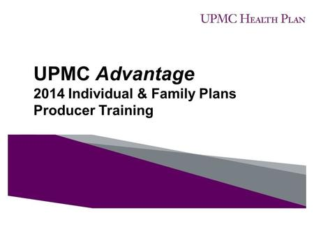 UPMC Advantage 2014 Individual & Family Plans Producer Training.