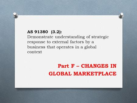 Part F – CHANGES IN GLOBAL MARKETPLACE AS 91380 (3.2): Demonstrate understanding of strategic response to external factors by a business that operates.