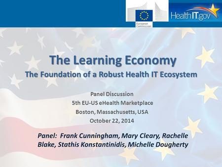 The Learning Economy Panel Discussion 5th EU-US eHealth Marketplace Boston, Massachusetts, USA October 22, 2014 TheFoundation of a Robust Health IT Ecosystem.