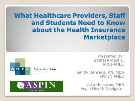 What Healthcare Providers, Staff and Students Need to Know about the Health Insurance Marketplace Presented By: Krystal Ardayfio, MICI-AHEC Sandy Behrens,